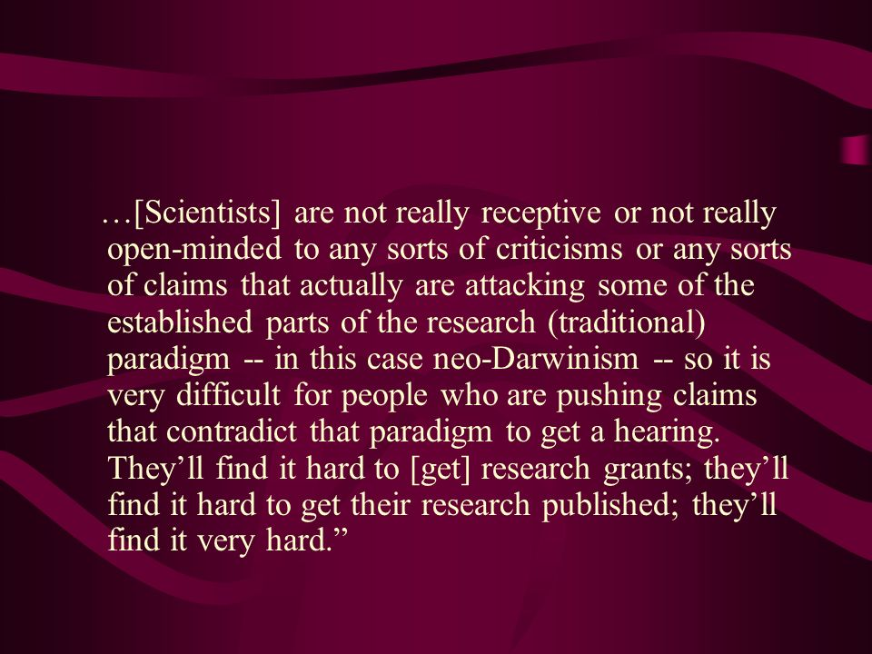…[Scientists] are not really receptive or not really open-minded to any sorts of criticisms or any sorts of claims that actually are attacking some of the established parts of the research (traditional) paradigm -- in this case neo-Darwinism -- so it is very difficult for people who are pushing claims that contradict that paradigm to get a hearing.